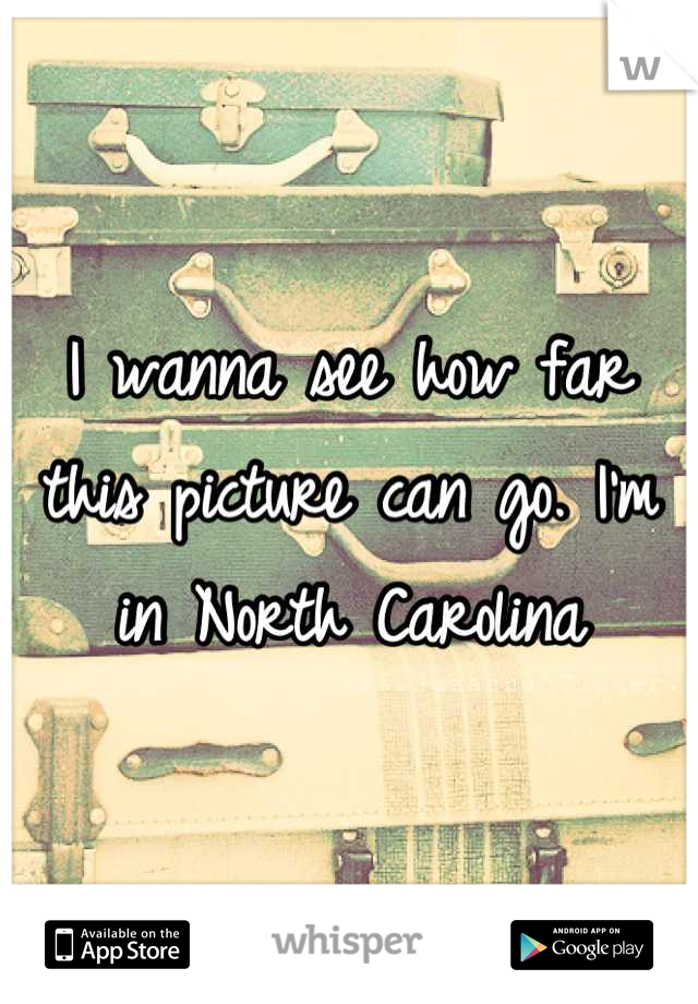 I wanna see how far this picture can go. I'm in North Carolina