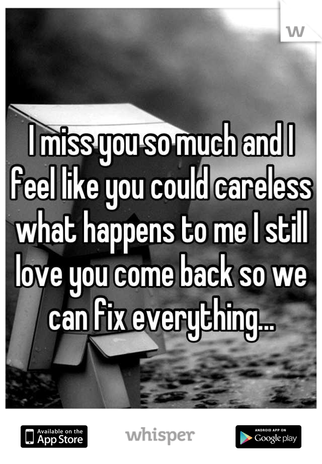 I miss you so much and I feel like you could careless what happens to me I still love you come back so we can fix everything...