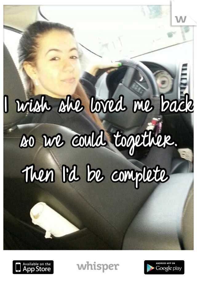I wish she loved me back so we could together. Then I'd be complete