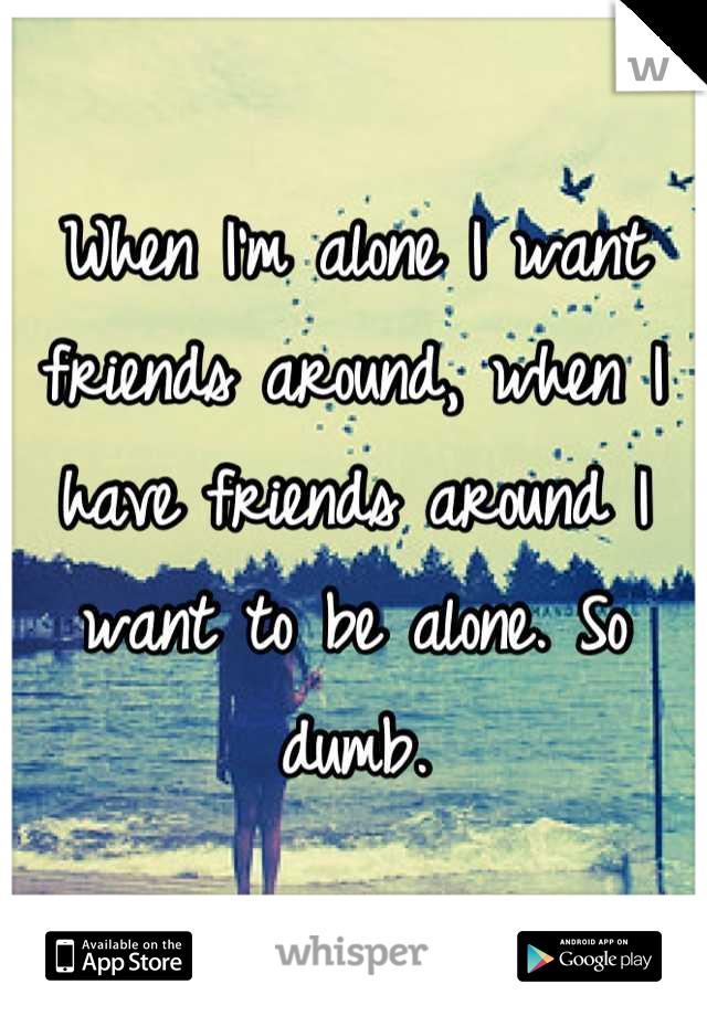 When I'm alone I want friends around, when I have friends around I want to be alone. So dumb.