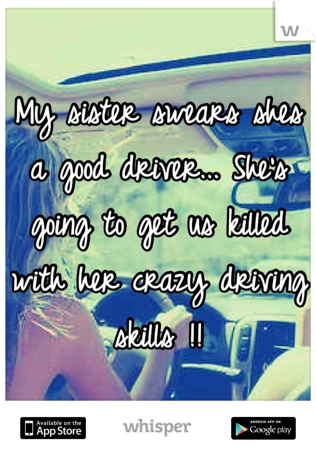 My sister swears shes a good driver... She's going to get us killed with her crazy driving skills !!