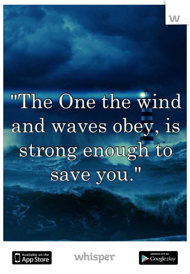"""""""The One the wind and waves obey, is strong enough to save you."""""""
