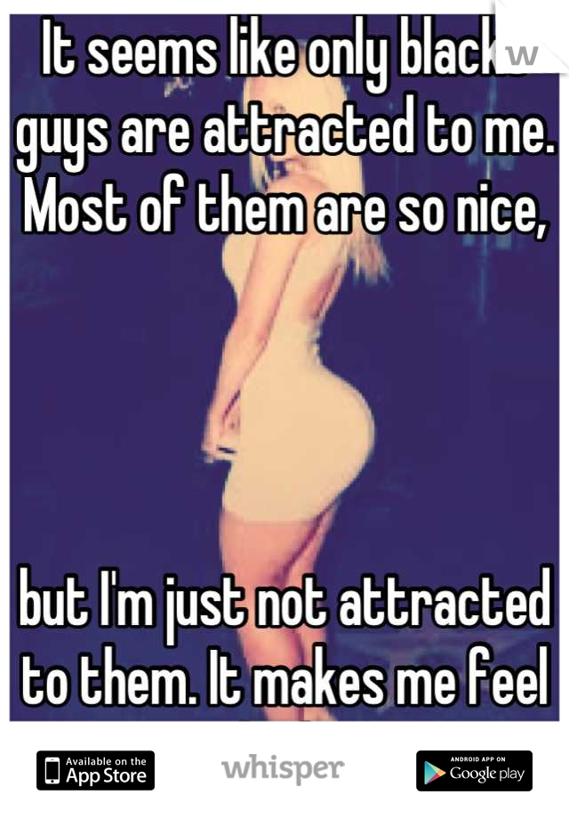 It seems like only blacks guys are attracted to me. Most of them are so nice,      but I'm just not attracted to them. It makes me feel bad.