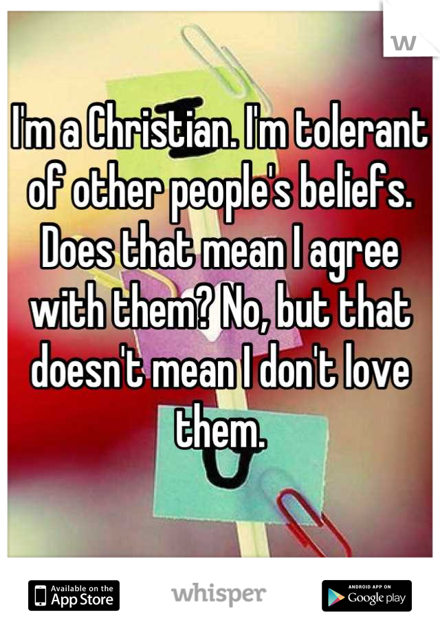 I'm a Christian. I'm tolerant of other people's beliefs. Does that mean I agree with them? No, but that doesn't mean I don't love them.