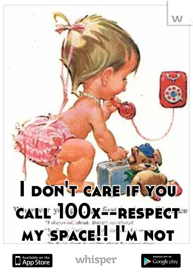 I don't care if you call 100x--respect my space!! I'm not answering!!