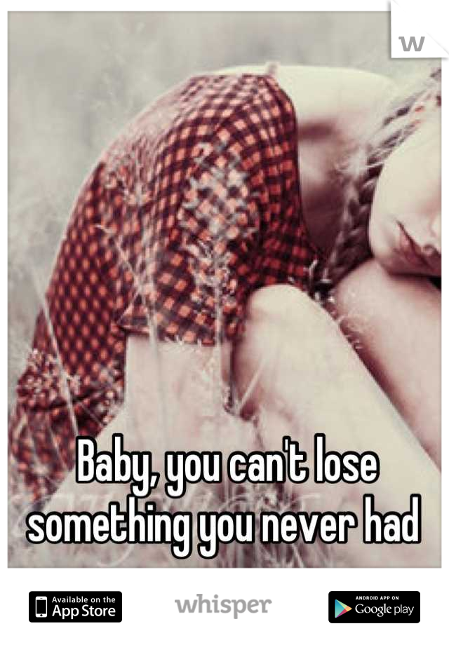 Baby, you can't lose something you never had