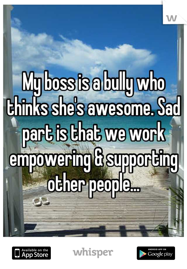 My boss is a bully who thinks she's awesome. Sad part is that we work empowering & supporting other people...