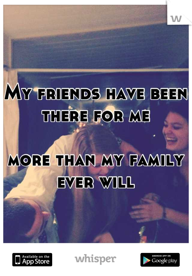 My friends have been there for me   more than my family ever will