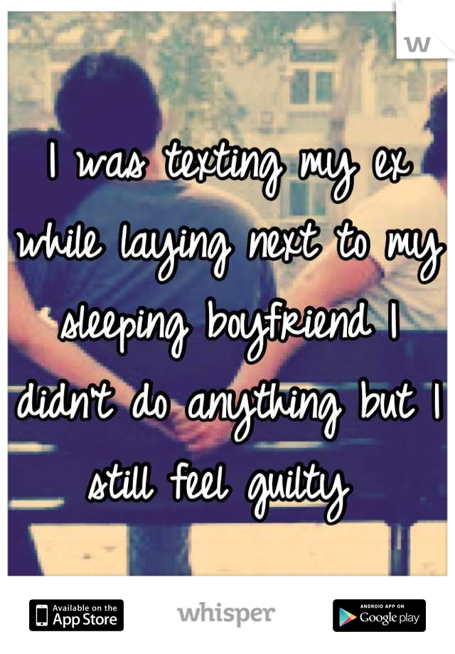 I was texting my ex while laying next to my sleeping boyfriend I didn't do anything but I still feel guilty