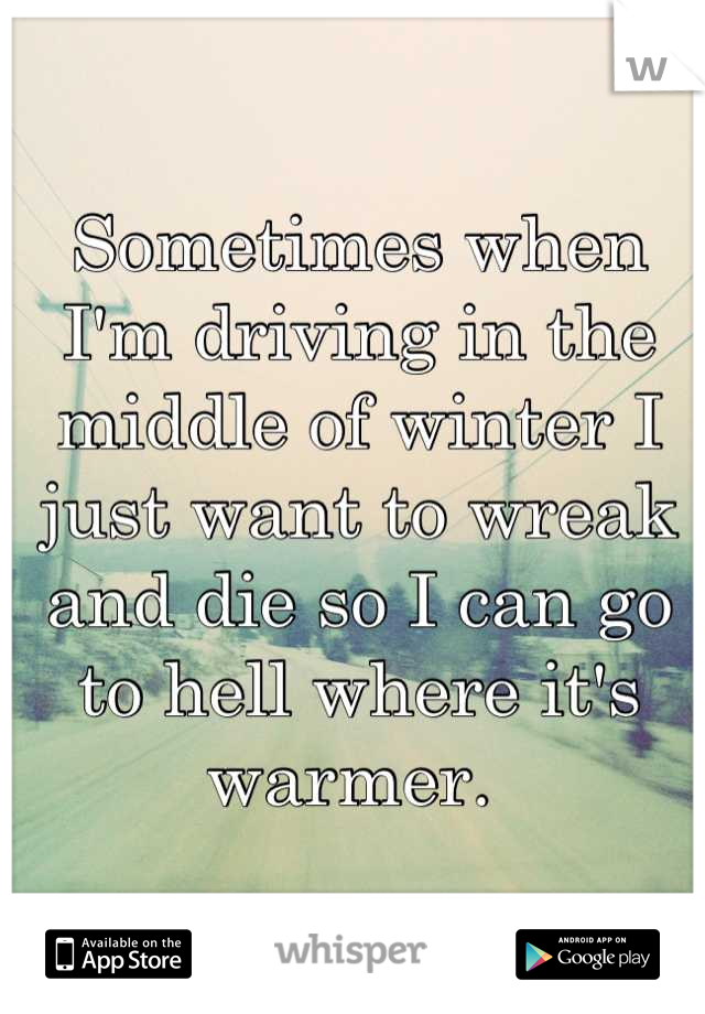 Sometimes when I'm driving in the middle of winter I just want to wreak and die so I can go to hell where it's warmer.