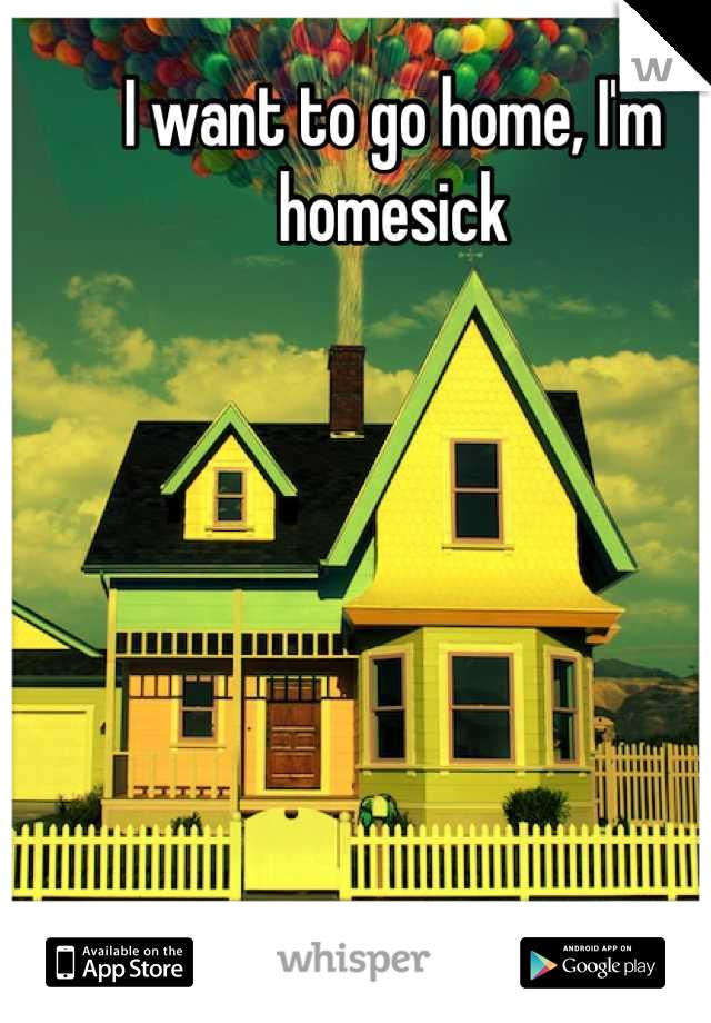 I want to go home, I'm homesick