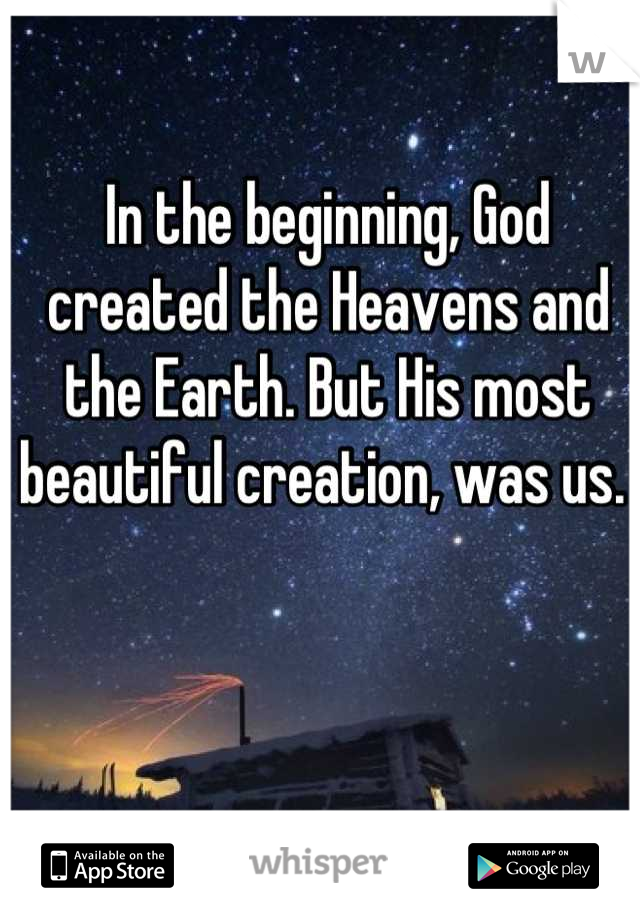 In the beginning, God created the Heavens and the Earth. But His most beautiful creation, was us.