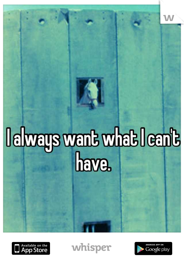 I always want what I can't have.