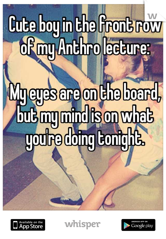 Cute boy in the front row of my Anthro lecture:  My eyes are on the board, but my mind is on what you're doing tonight.