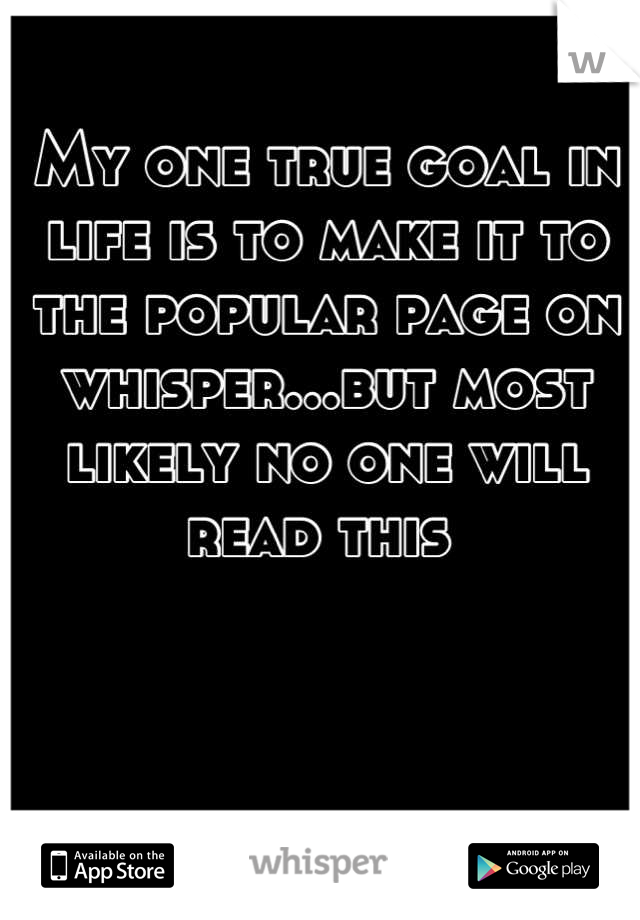 My one true goal in life is to make it to the popular page on whisper...but most likely no one will read this