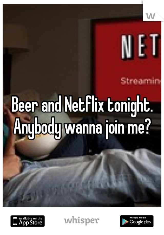 Beer and Netflix tonight. Anybody wanna join me?