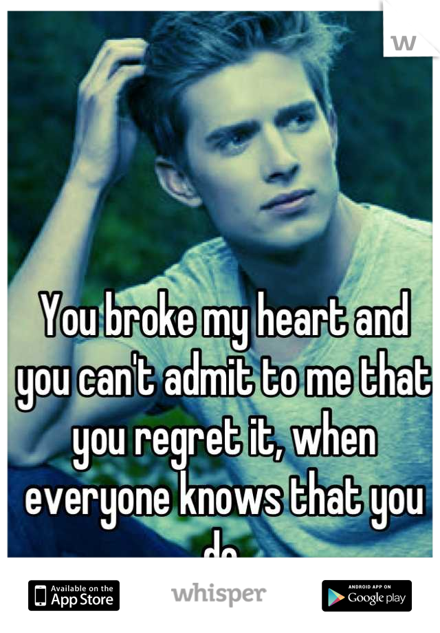 You broke my heart and you can't admit to me that you regret it, when everyone knows that you do.