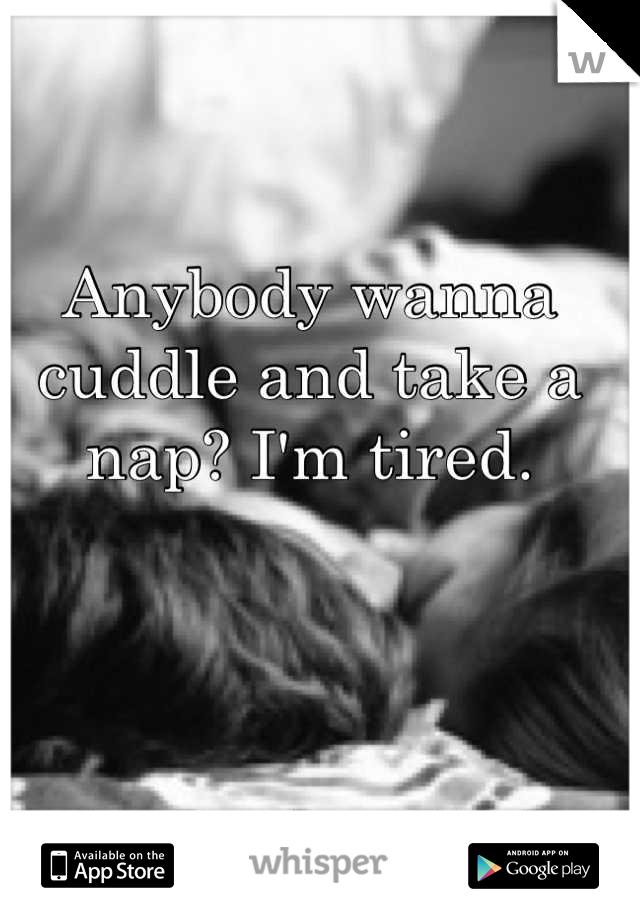 Anybody wanna cuddle and take a nap? I'm tired.