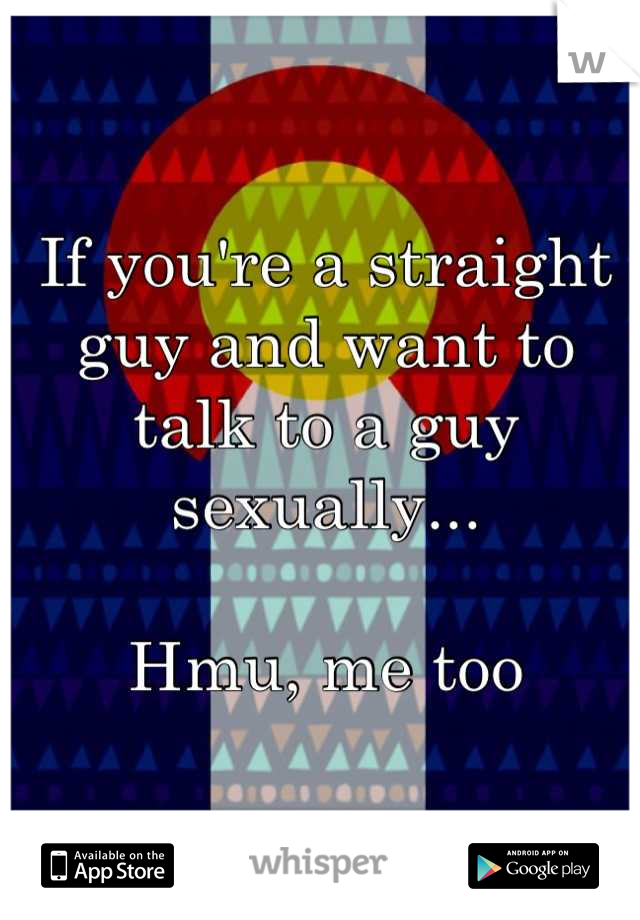 If you're a straight guy and want to talk to a guy sexually...   Hmu, me too