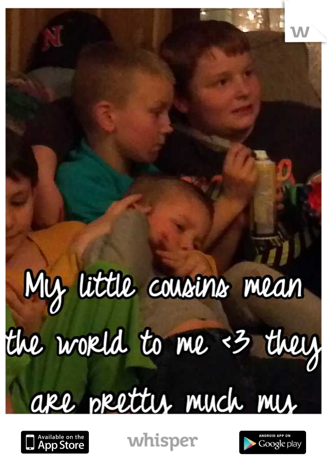 My little cousins mean the world to me <3 they are pretty much my reason for living :) <3