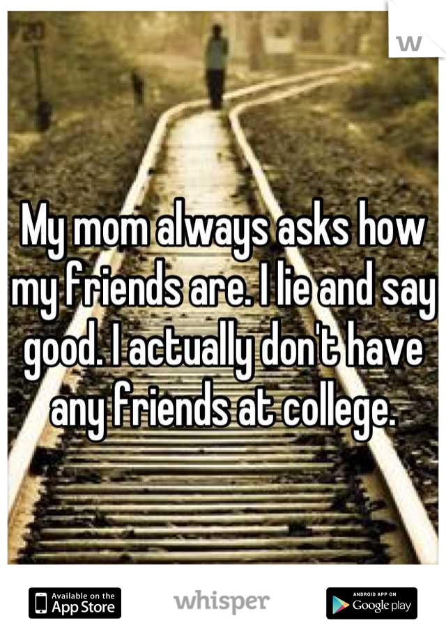 My mom always asks how my friends are. I lie and say good. I actually don't have any friends at college.