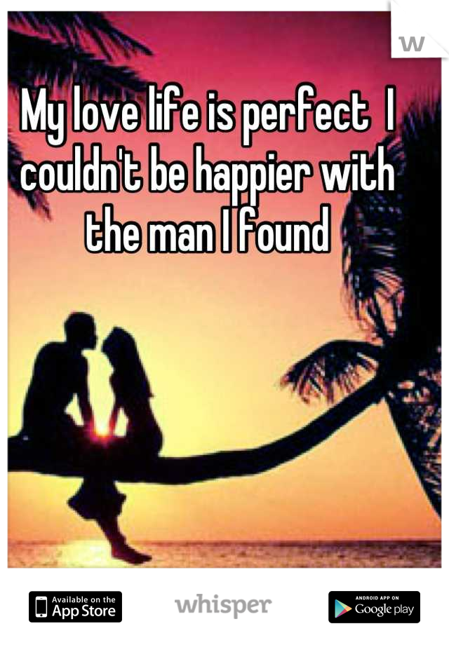My love life is perfect  I couldn't be happier with the man I found