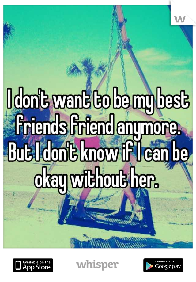 I don't want to be my best friends friend anymore.  But I don't know if I can be okay without her.