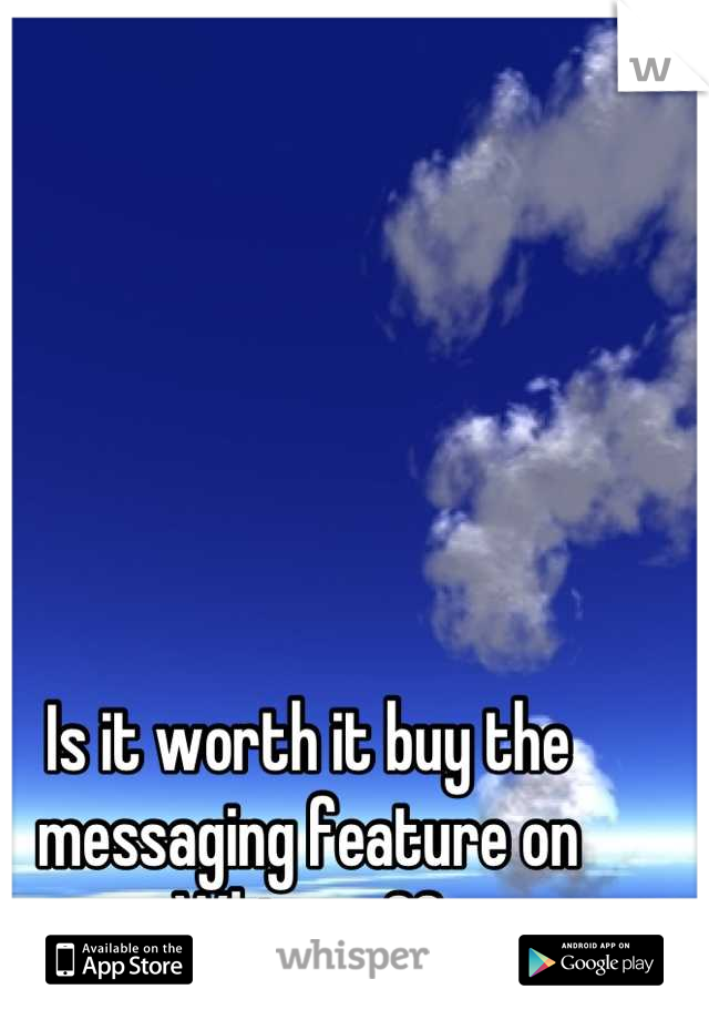 Is it worth it buy the messaging feature on Whisper??