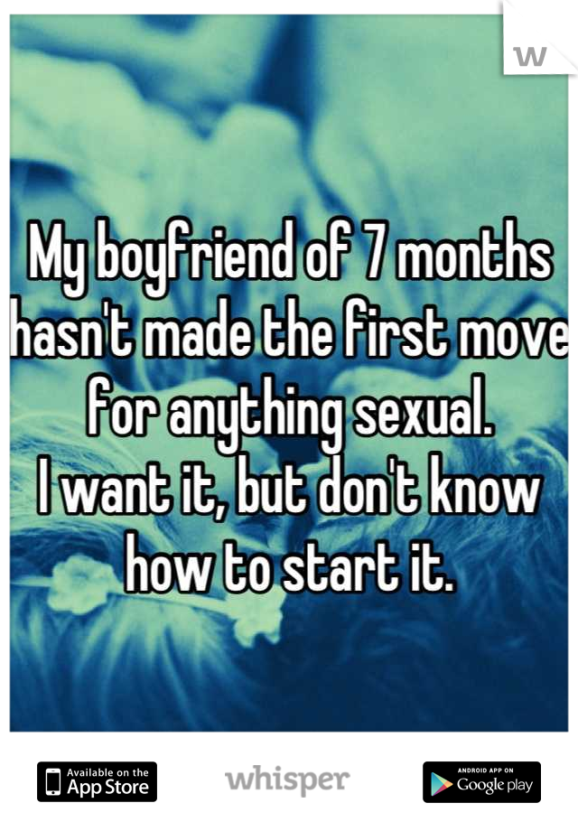 My boyfriend of 7 months hasn't made the first move for anything sexual. I want it, but don't know how to start it.