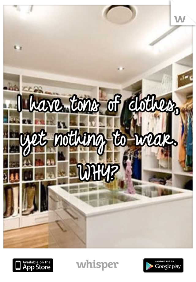 I have tons of clothes, yet nothing to wear. WHY?