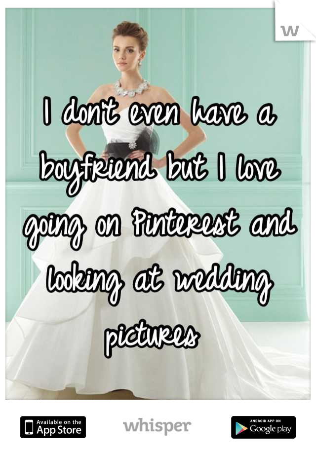 I don't even have a boyfriend but I love going on Pinterest and looking at wedding pictures