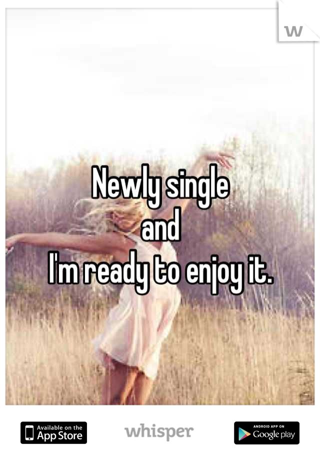 Newly single  and  I'm ready to enjoy it.