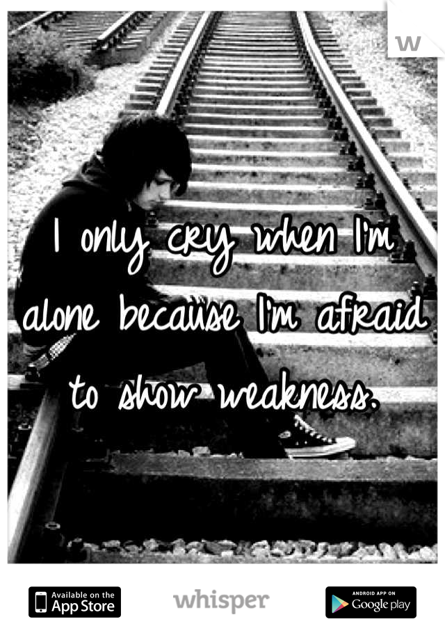 I only cry when I'm alone because I'm afraid to show weakness.
