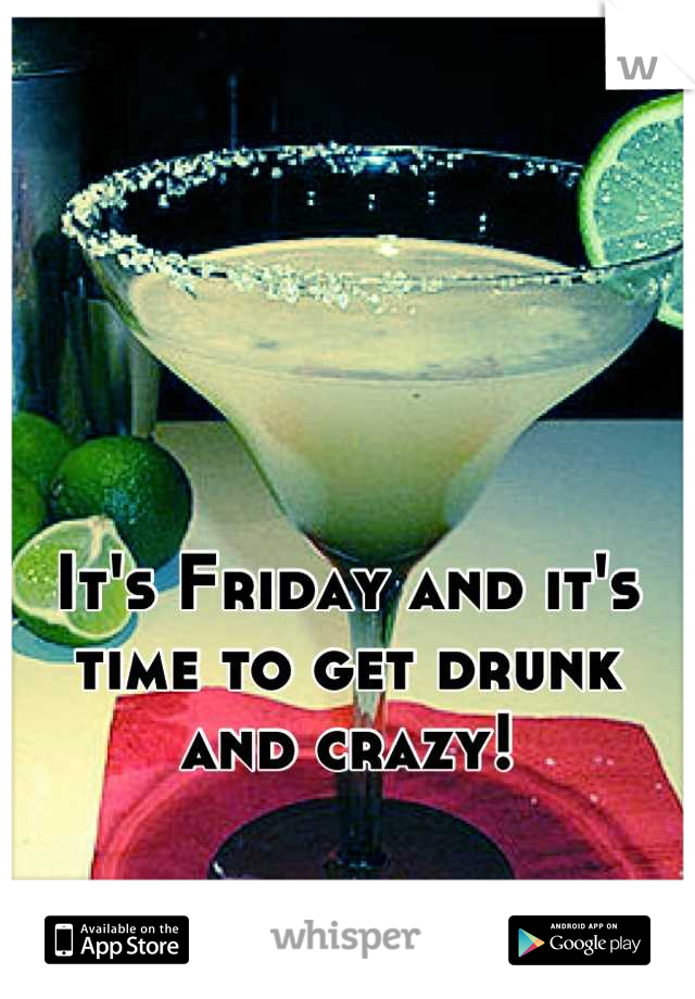 It's Friday and it's time to get drunk and crazy!