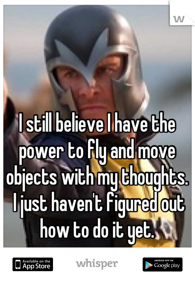 I still believe I have the power to fly and move objects with my thoughts.  I just haven't figured out how to do it yet.