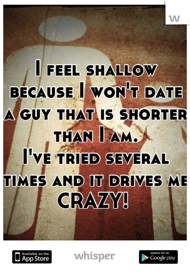 I feel shallow because I won't date a guy that is shorter than I am.  I've tried several times and it drives me CRAZY!