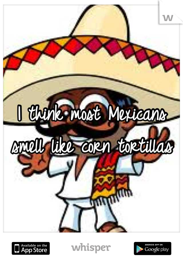 I think most Mexicans smell like corn tortillas
