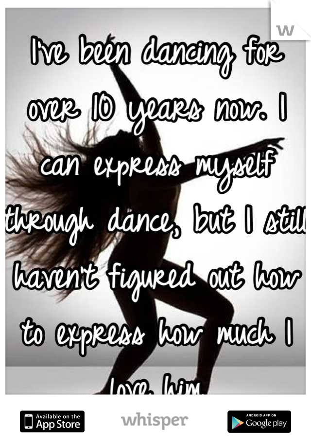 I've been dancing for over 10 years now. I can express myself through dance, but I still haven't figured out how to express how much I love him