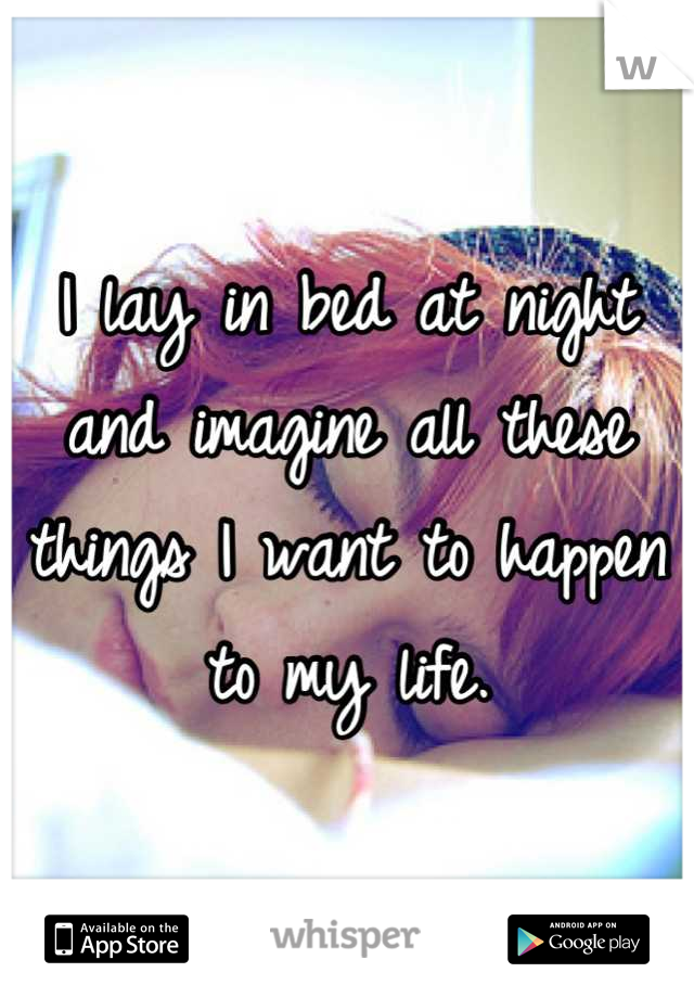 I lay in bed at night and imagine all these things I want to happen to my life.