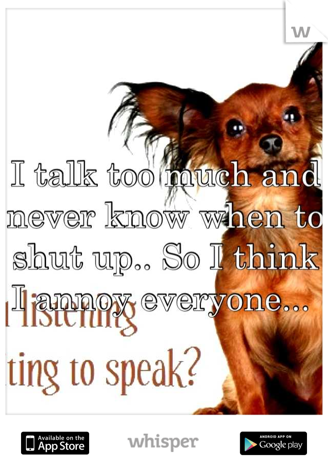 I talk too much and never know when to shut up.. So I think I annoy everyone...