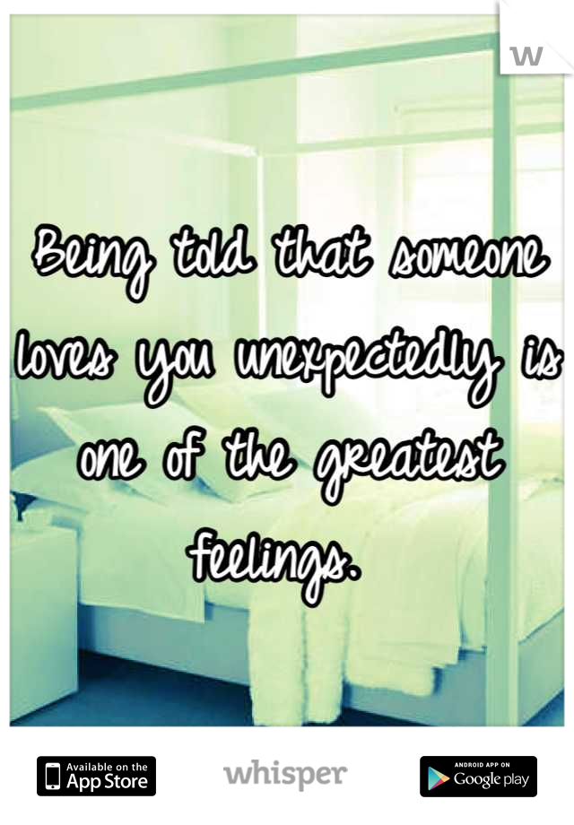 Being told that someone loves you unexpectedly is one of the greatest feelings.
