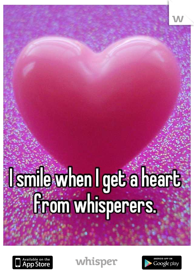 I smile when I get a heart from whisperers.