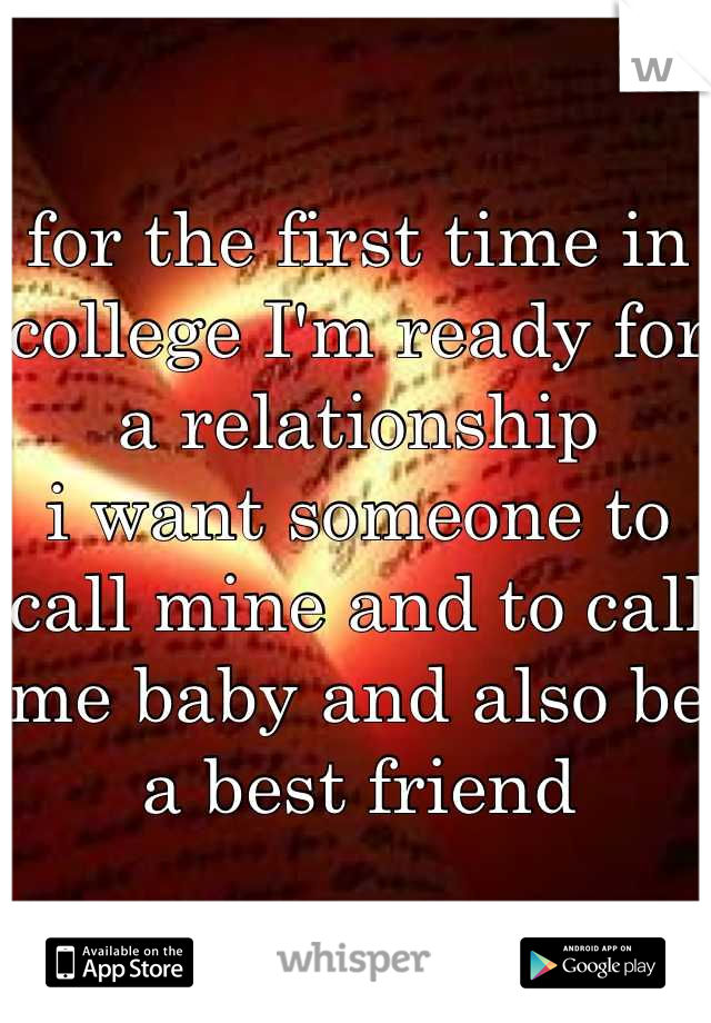 for the first time in college I'm ready for a relationship  i want someone to call mine and to call me baby and also be a best friend
