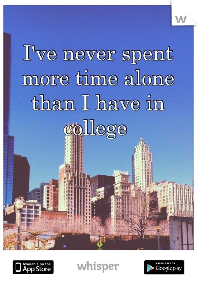 I've never spent more time alone than I have in college