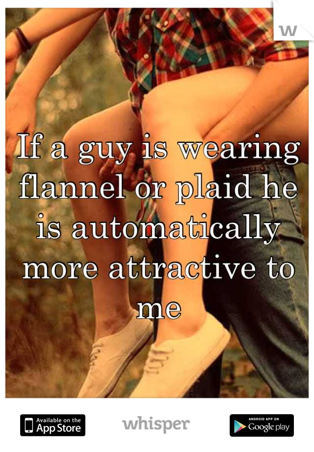 If a guy is wearing flannel or plaid he is automatically more attractive to me