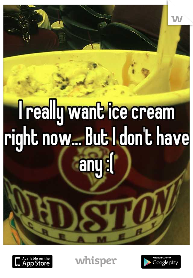 I really want ice cream right now... But I don't have any :(