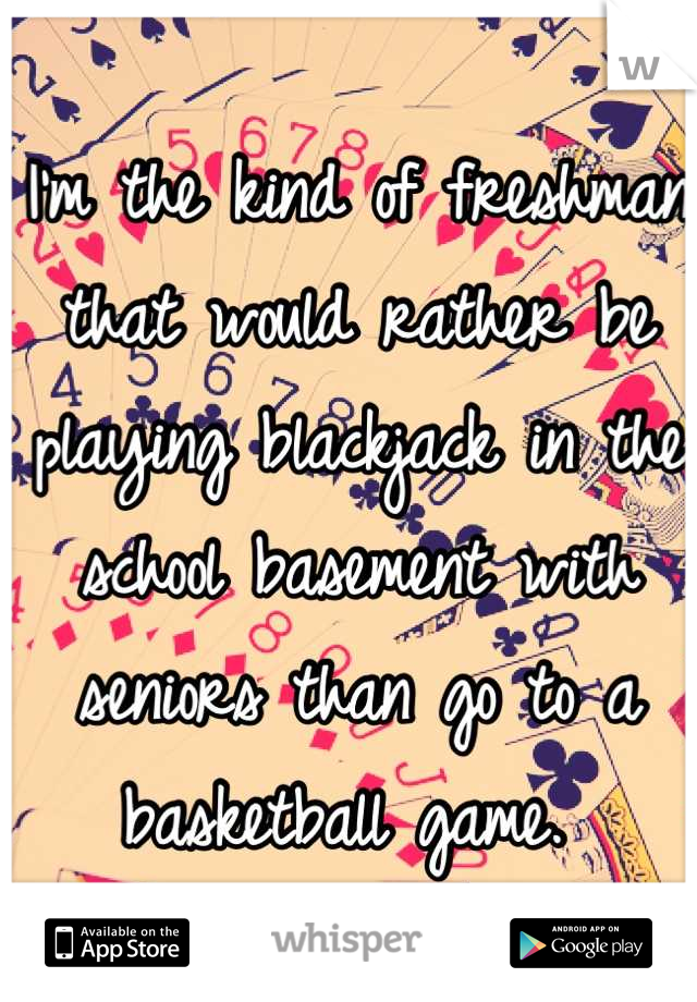 I'm the kind of freshman that would rather be playing blackjack in the school basement with seniors than go to a basketball game.