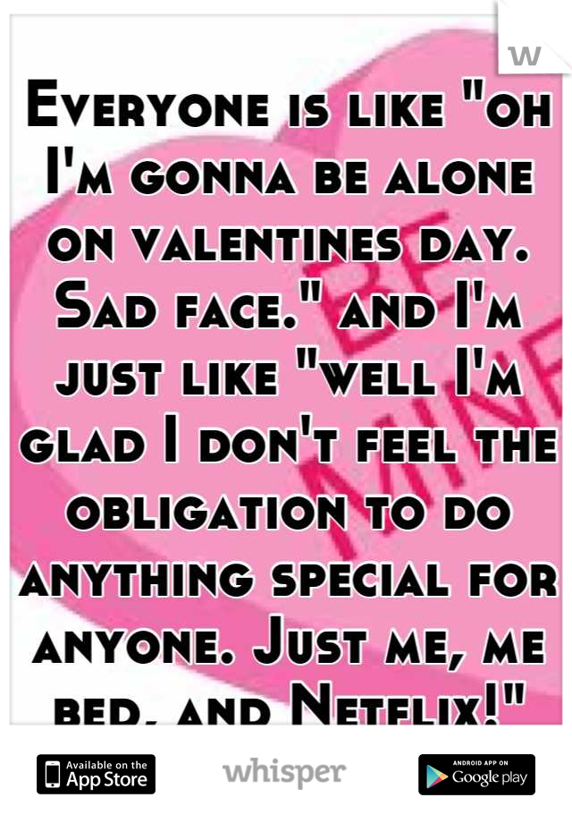 "Everyone is like ""oh I'm gonna be alone on valentines day. Sad face."" and I'm just like ""well I'm glad I don't feel the obligation to do anything special for anyone. Just me, me bed, and Netflix!"""