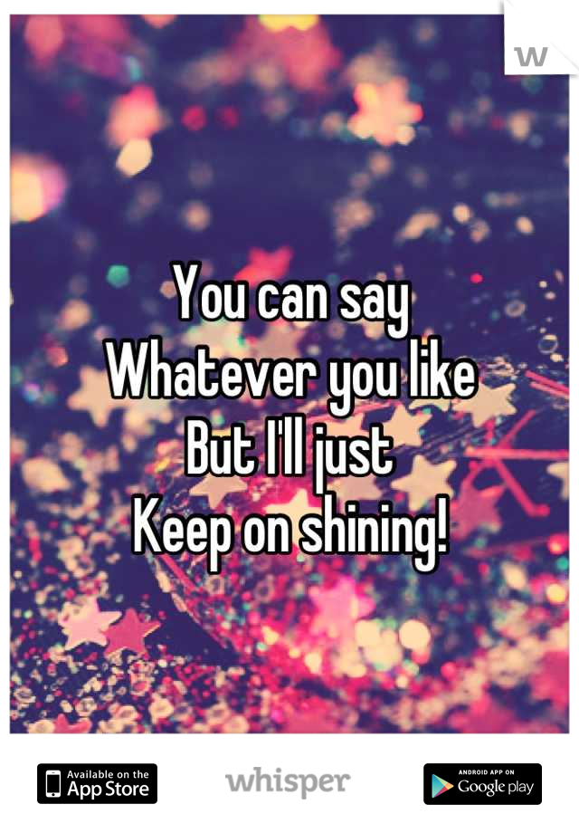 You can say  Whatever you like But I'll just Keep on shining!