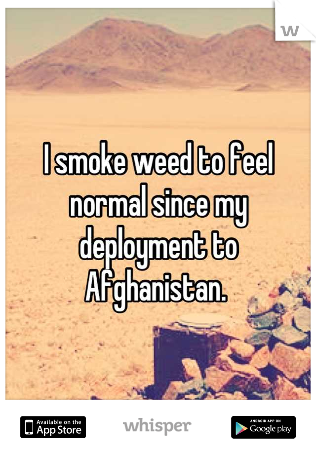 I smoke weed to feel normal since my deployment to Afghanistan.